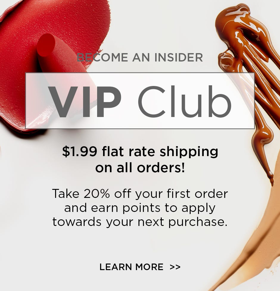 Join VIP Club. $1.99 flat rate shipping on all orders! Take 20% off your first order and earn points to apply towards your next purchase.